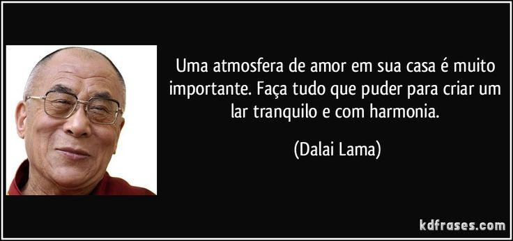 Uma atmosfera de amor em sua casa é muito importante. Faça tudo que puder para criar um lar tranquilo e com harmonia. (Dalai Lama)