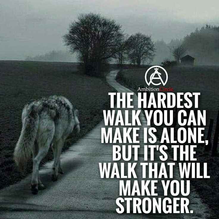 The hardest walk you can make is alone, but it's the walk that will make you stronger.