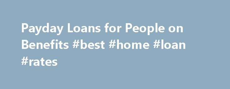 Payday Loans for People on Benefits #best #home #loan #rates http://loan.remmont.com/payday-loans-for-people-on-benefits-best-home-loan-rates/  #payday loans for people on benefits # Payday Loans for People on Benefits – Cash Aid on the Spot Money is such a thing which is needed for all time. If persons are unable to earn ample money in a month and others who are not able to earn owing to physically or mentally disability…The post Payday Loans for People on Benefits #best #home #loan #rates…