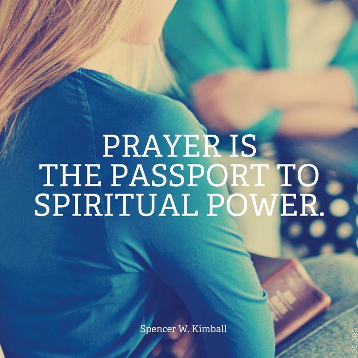 Prayer is the passport to spiritual power. -Spencer W. Kimball
