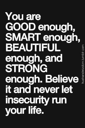 You are good enough, Smart enough, Beautiful enough, and Strong enough, Believe it and never let insecurity run your life by fanmmm