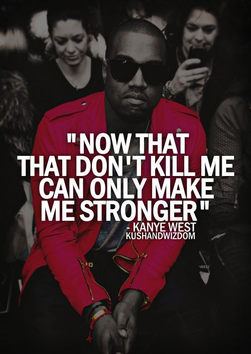 now that that don't kill me can only make me stronger. kanye west.