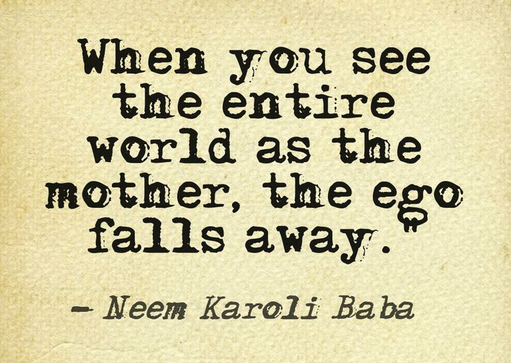 When you see the entire world as the mother, the ego falls away.. Neem Karoli Baba  www.godharmic.com