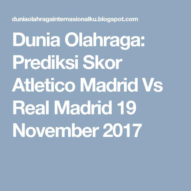 Dunia Olahraga: Prediksi Skor Atletico Madrid Vs Real Madrid 19 November 2017