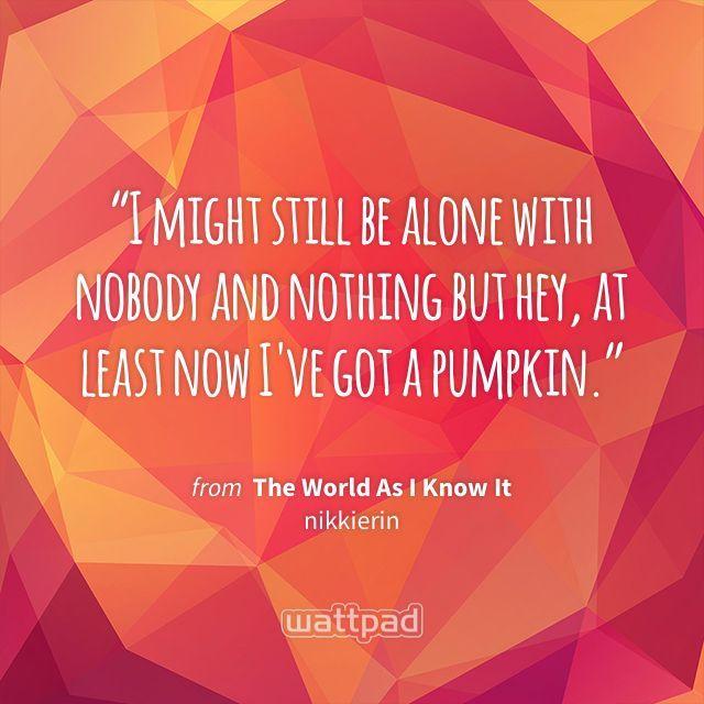 """I might still be alone with nobody and nothing but hey, at least now I've got a pumpkin."" - from The World As I Know It (on Wattpad) https://www.wattpad.com/369002091?utm_source=ios&utm_medium=pinterest&utm_content=share_quote&wp_page=quote&wp_uname=nikkierin&wp_originator=OId675RzlXNC%2FYea6iGr%2F8xONWC0yE2Pu1ZmymlUXfhKjYUOArYMyflCYZcHm55jnXWFNoZ%2F6L8%2BSS8fkrWERufEsY5b5zhq0hnF5UktEItIBqiPiTBSwjQ361RYRecr #quote #wattpad"