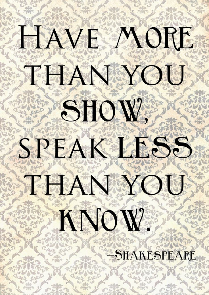 """""""Have more than you show, Speak less than you know"""". William Shakespeare. King Lear: Act 1, Scene 4."""