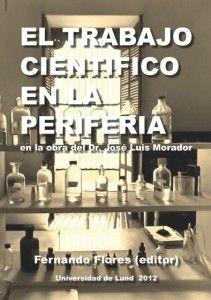 FERNANDO FLORES (Editor), El trabajo científico en la Periferia a través de los textos del Dr. José Luis Morador, Universidad de Lund, Suecia, 2012, 316 páginas. - Ver e-Book: http://www.historiacienciaytecnologia.com/historia-de-la-ciencia/historia-de-la-medicina-el-trabajo-cientifico-en-la-periferia/