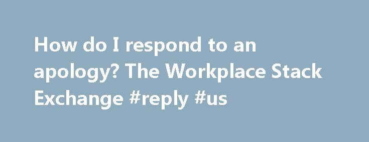 "How do I respond to an apology? The Workplace Stack Exchange #reply #us http://reply.remmont.com/how-do-i-respond-to-an-apology-the-workplace-stack-exchange-reply-us/  Assuming that ""coworker"" means that this person doesn't report to you and ""team"" implies a group of equals, I wouldn't reply to the apology. If you'd like to discuss some of the suggestions for moving forward, by all means reply for that purpose. The apology is to the team. Having every member of the team […]"