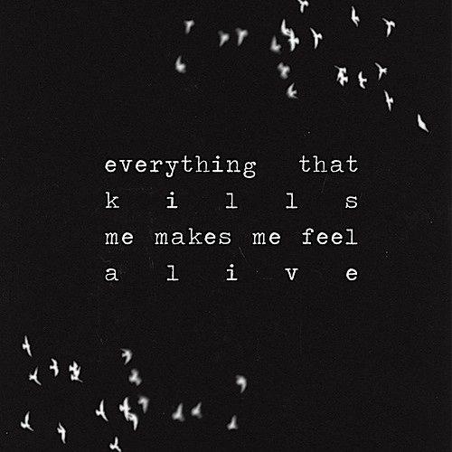Todo aquello que me mata, me hace sentir mas vivo