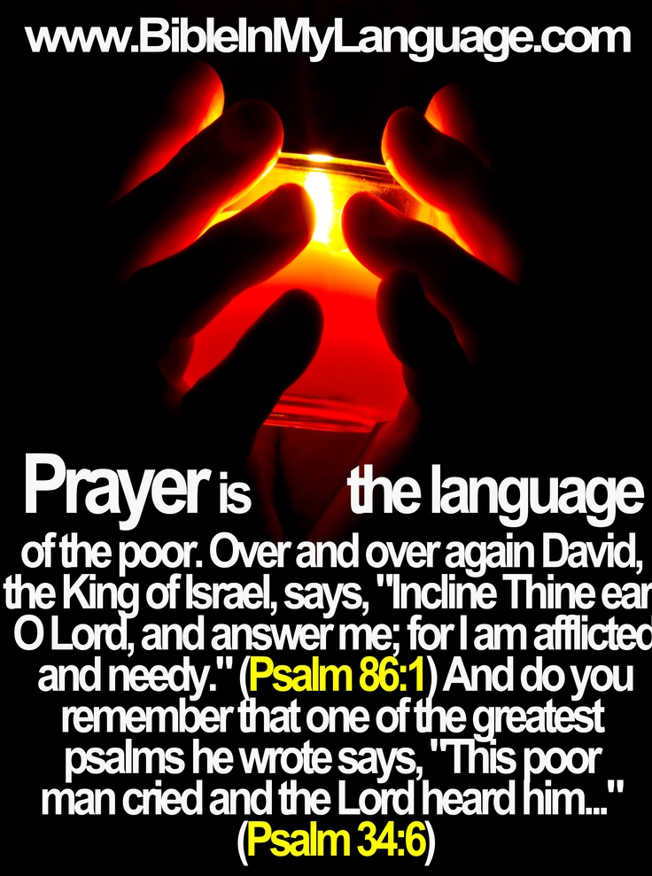 "Prayer is the language of the poor. Over and over again David, the King of Israel, says, ""Incline Thine ear, O Lord, and answer me; for I am afflicted and needy."" (Psalm 86:1) And do you remember that one of the greatest psalms he wrote says, ""This poor man cried and the Lord heard him..."" (Psalm 34:6)"