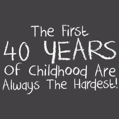 Los primeros 40 años de tu infancia son siempre los más difíciles!... ¿A ver qué tal los próximos 40?