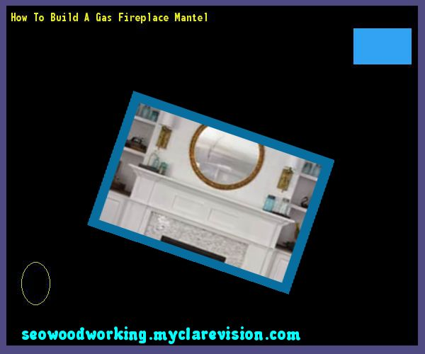 How To Build A Gas Fireplace Mantel 155532 - Woodworking Plans and Projects!