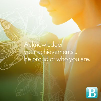 Acknowledge your achievements... be proud of who you are.