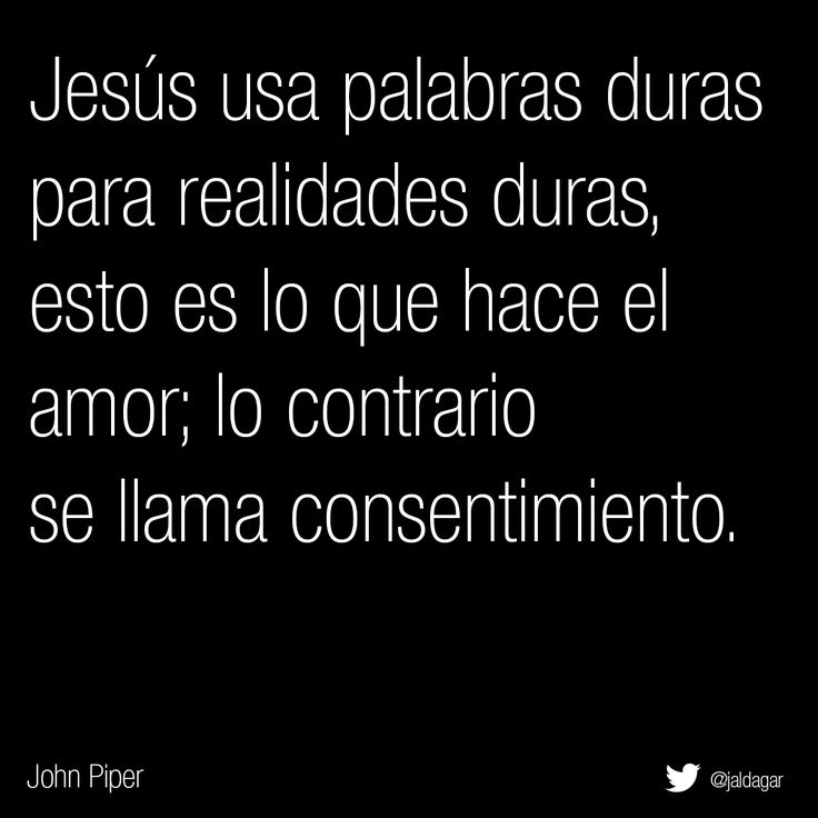 Jesús usa palabras duras para realidades duras, esto es lo que hace el amor; lo contrario se llama consentimiento. John Piper