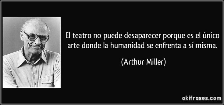El teatro no puede desaparecer porque es el único arte donde la humanidad se enfrenta a sí misma. (Arthur Miller)