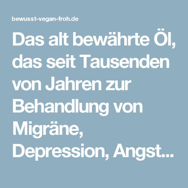 Das alt bewährte Öl, das seit Tausenden von Jahren zur Behandlung von Migräne, Depression, Angst und Krebs verwendet wird - ☼ ✿ ☺ Informationen und Inspirationen für ein Bewusstes, Veganes und (F)rohes Leben ☺ ✿ ☼