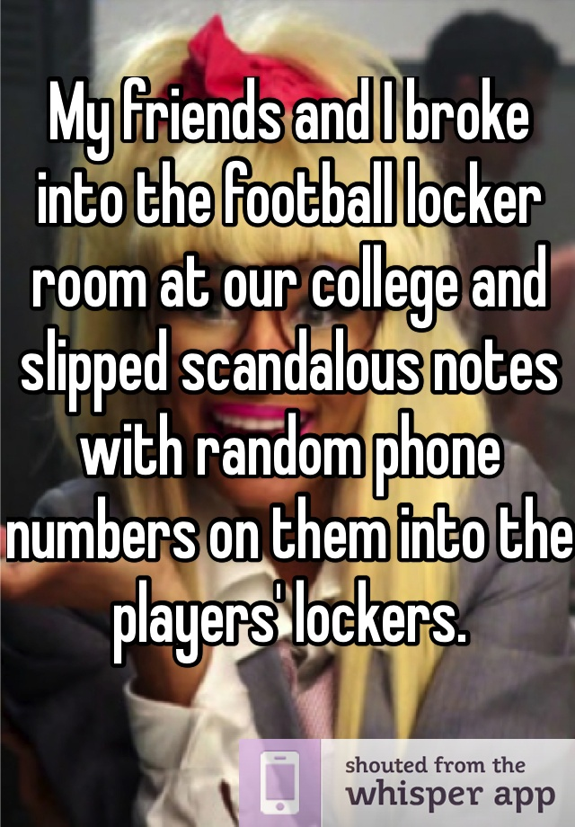 My friends and I broke into the football locker room at our college and slipped scandalous notes with random phone numbers on them into the players' lockers.