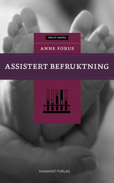 Assistert befruktning Anne Forus  Assistert befruktning er den tredje boka i Humanist forlags serie Pro et Contra. #humanist