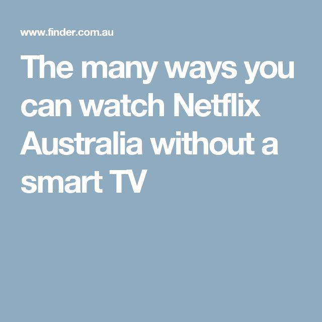 The many ways you can watch Netflix Australia without a smart TV
