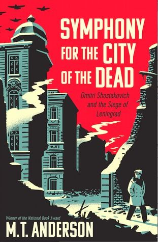Symphony for the City of the Dead: Dmitri Shostakovich and the Siege of Leningrad by M.T. Anderson.