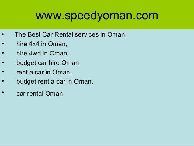 Best Car Rental services in Oman, hire 4x4 in Oman,hire 4wd in salalah, budget car hire Muscat, rent a car in Muscat Airport, budget rent a car in Oman,car rentar Oman, Car Hire in Oman,Car Rental services in Oman  http://www.speedyoman.com/