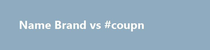Name Brand vs #coupn http://coupons.remmont.com/name-brand-vs-coupn/  #name brand coupons # Brand Names Just Don t Mean as Much Anymore No matter if we re talking about cereal, cough syrup or batteries, products featuring nationally recognized name brands tend to cost more than their generic store-brand counterparts. But the assumption that higher price means higher quality is fading. The Great Recession brought with it new opportunities for supermarkets and drugstores to reach out to…