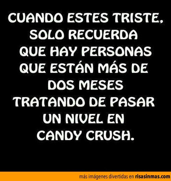Cuando estés triste solo recuerda que hay personas que están más de dos meses tratando de pasar un nivel en Candy Crush.