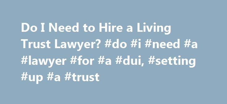 Do I Need to Hire a Living Trust Lawyer? #do #i #need #a #lawyer #for #a #dui, #setting #up #a #trust http://long-beach.remmont.com/do-i-need-to-hire-a-living-trust-lawyer-do-i-need-a-lawyer-for-a-dui-setting-up-a-trust/  # Do I Need to Hire a Living Trust Lawyer? A living trust is a trust created during life to either save tax money or establish a long-term way to manage property. Living trusts are specifically designed to avoid probate and are also used to safeguard financial privacy and…