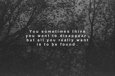 Sometimes you just want to be found, because you are tired of being lost.