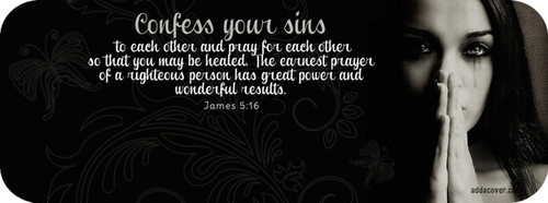 Jas 5:16  Confess your faults one to another, and pray one for another, that ye may be healed. The effectual fervent prayer of a righteous man availeth much.