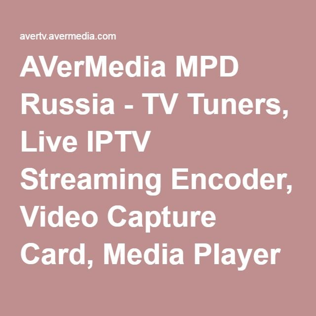 AVerMedia MPD Russia - TV Tuners, Live IPTV Streaming Encoder, Video Capture Card, Media Player and Multimedia Products - Тех.поддержка -