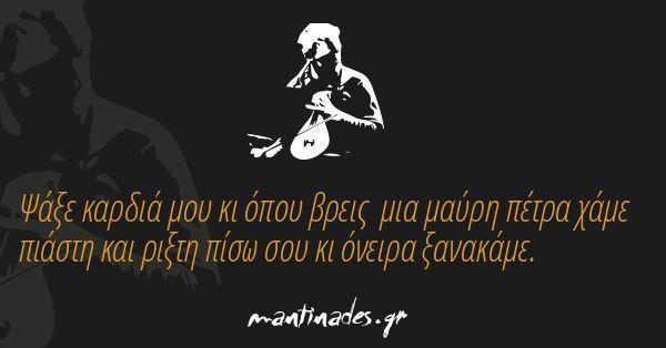 Ψάξε καρδιά μου κι όπου βρεις μια μαύρη πέτρα χάμε  πιάστη και ριξτη πίσω σου κι όνειρα ξανακάμε. http://mantinad.es/1MGGwfj  #mantinades