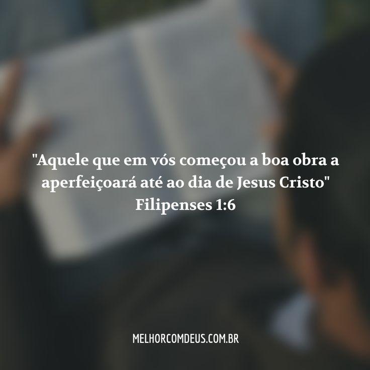 """""""Tendo por certo isto mesmo, que aquele que em vós começou a boa obra a aperfeiçoará até ao dia de Jesus Cristo."""" Filipenses 1:6"""