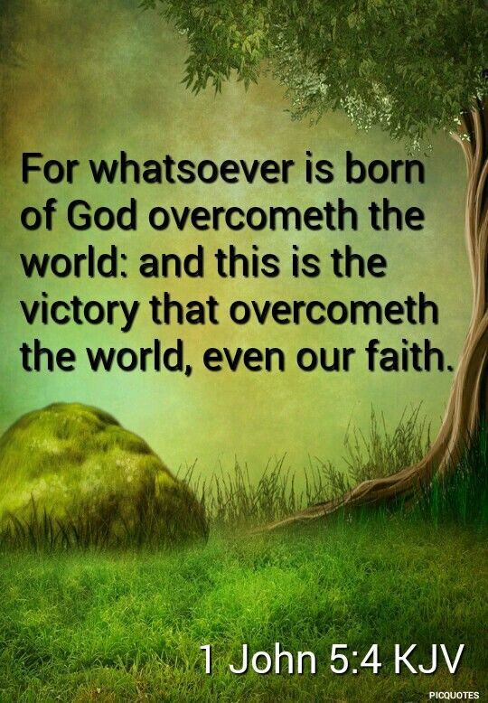 1 John 5:4 KJV - For whatsoever is born of God overcometh the world: and this is the victory that overcometh the world, even our faith.
