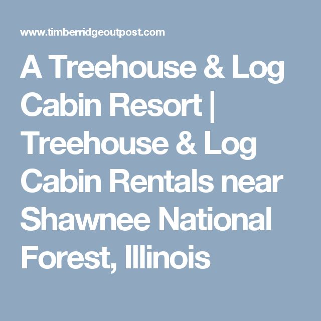 A Treehouse & Log Cabin Resort   Treehouse & Log Cabin Rentals near Shawnee National Forest, Illinois