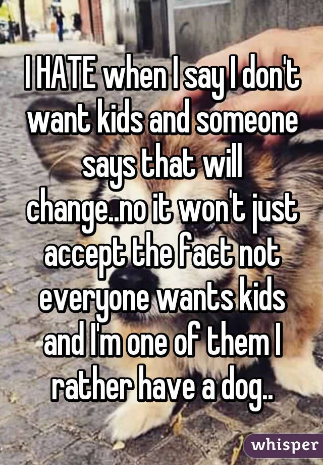 """""""I HATE when I say I don't want kids and someone says that will change..no it won't just accept the fact not everyone wants kids and I'm one of them I rather have a dog.."""""""