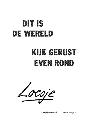 This is the world. Have a look around. - Loesje