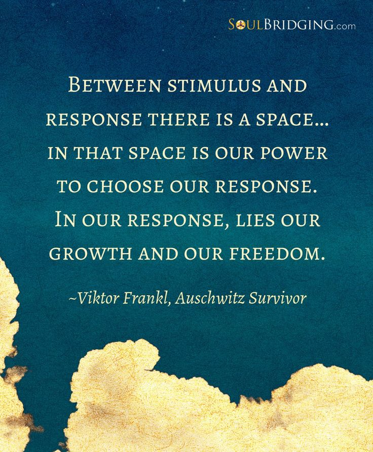 Between stimulus and response there is a space… in that space is our power to choose our response. In our response, lies our growth and our freedom.-Viktor Frankl, Auschwitz Survivor @SoulBridging