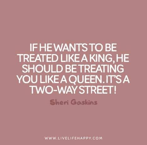 IF HE WANTS TO BE TREATED LIKE A KING, HE SHOULD BE TREATING YOU LIKE A QUEEN, IT'S A TWO WAY STREET.