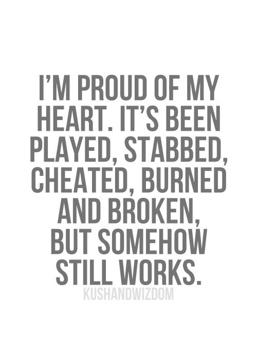I'm proud of my heart. It's been played, stabbed, cheated, burned, and broken, but somehow still works.