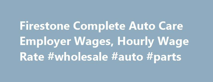 Firestone Complete Auto Care Employer Wages, Hourly Wage Rate #wholesale #auto #parts http://auto-car.nef2.com/firestone-complete-auto-care-employer-wages-hourly-wage-rate-wholesale-auto-parts/  #firestone auto # Average Hourly Rate for Firestone Complete Auto Care Employees Years of Experience Average pay is $14.44 per hour for those with five to nine years of experience. Overall, the greater share of Firestone Complete Auto Care folks have one to four years of experience and earn an…