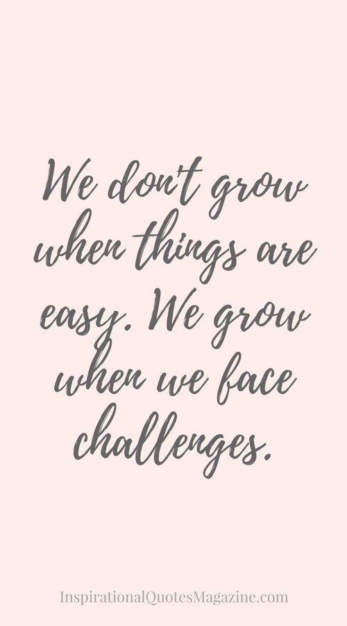 We don't grow when things are easy. We grow when we face challenges