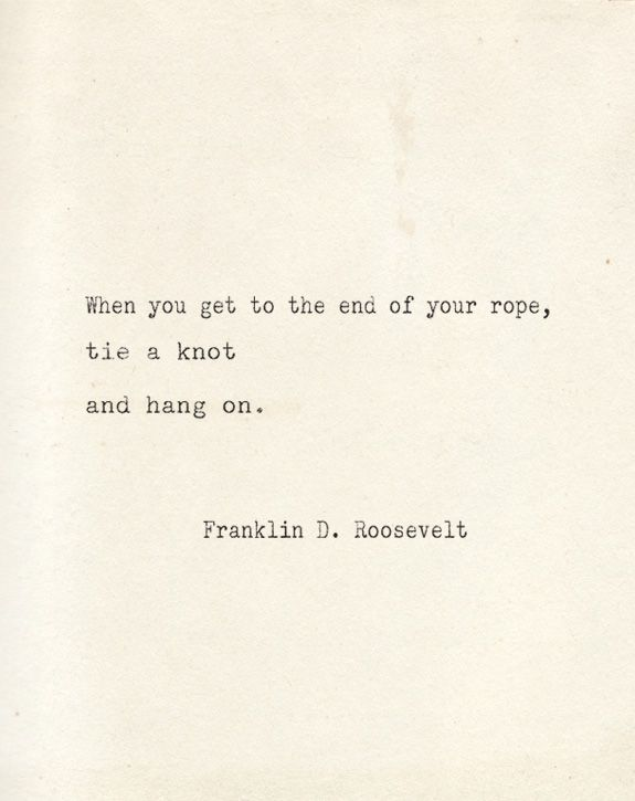 """""""When you get to the end of your rope, tie a knot and hang on."""" F. D. Roosevelt"""