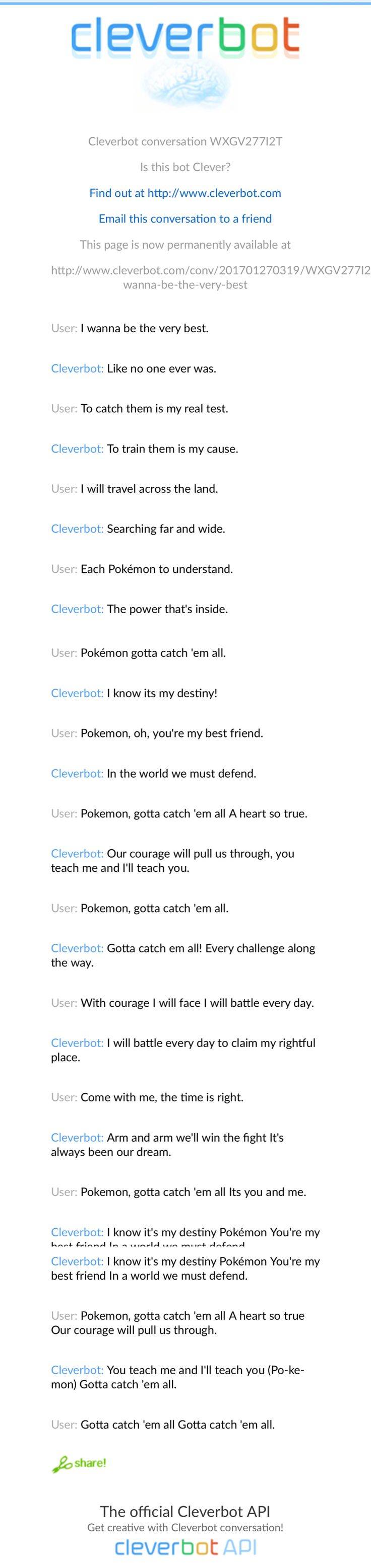 I got clever bot to sing the Pokémon Theme with me lol http://www.cleverbot.com/conv/201701270319/WXGV277I2T_I-wanna-be-the-very-best
