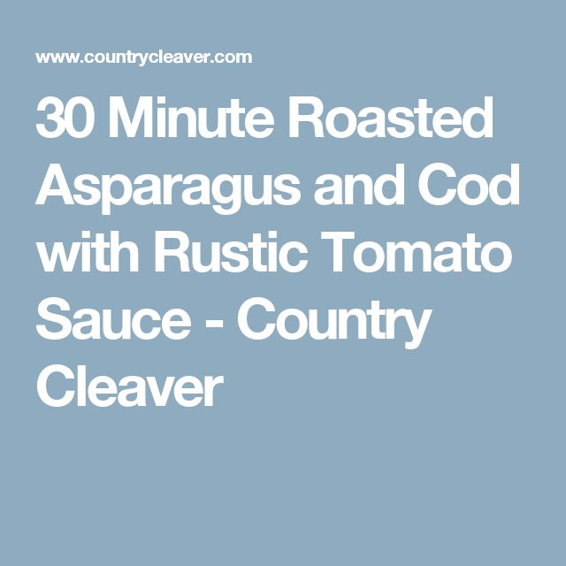 30 Minute Roasted Asparagus and Cod with Rustic Tomato Sauce - Country Cleaver