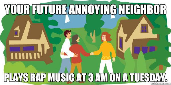 Your future annoying neighbor plays rap music at 3 am on a tuesday. Or rock music, or house music, or what ever they like.