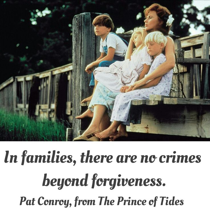 In families, there are no crimes beyond forgiveness. Pat Conroy, The Prince of Tides