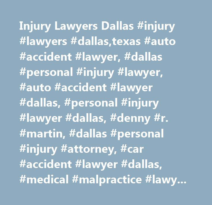 Injury Lawyers Dallas #injury #lawyers #dallas,texas #auto #accident #lawyer, #dallas #personal #injury #lawyer, #auto #accident #lawyer #dallas, #personal #injury #lawyer #dallas, #denny #r. #martin, #dallas #personal #injury #attorney, #car #accident #lawyer #dallas, #medical #malpractice #lawyer #dallas, #medical #malpractice #attorney #dallas, #motorcycle #accident #lawyer #dallas, #motorcycle #accident #attorney #dallas, #product #liability #lawyer #dallas, #on #the #job #injury #lawyer…