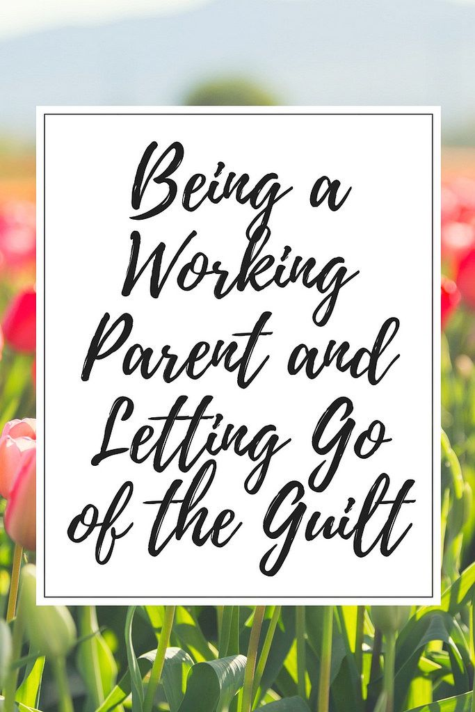 Being a working parent–how do you know if you have to or want to go back to work? How do you deal with the guilt that can come with it?