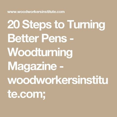 20 Steps to Turning Better Pens - Woodturning Magazine - woodworkersinstitute.com;